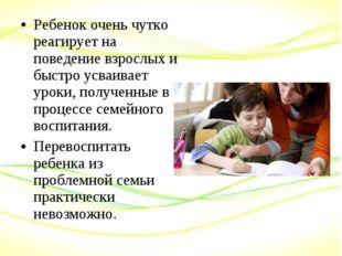 Ребенок очень чутко реагирует на поведение взрослых и быстро усваивает уроки,