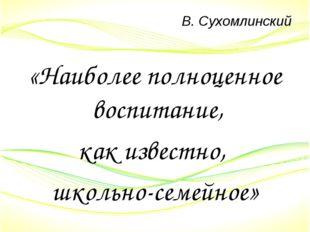 В. Сухомлинский «Наиболее полноценное воспитание, как известно, школьно-семей