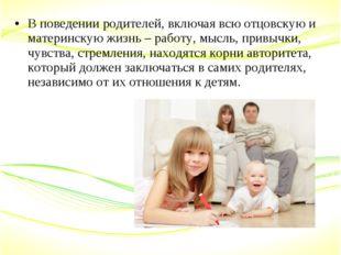 В поведении родителей, включая всю отцовскую и материнскую жизнь – работу, мы