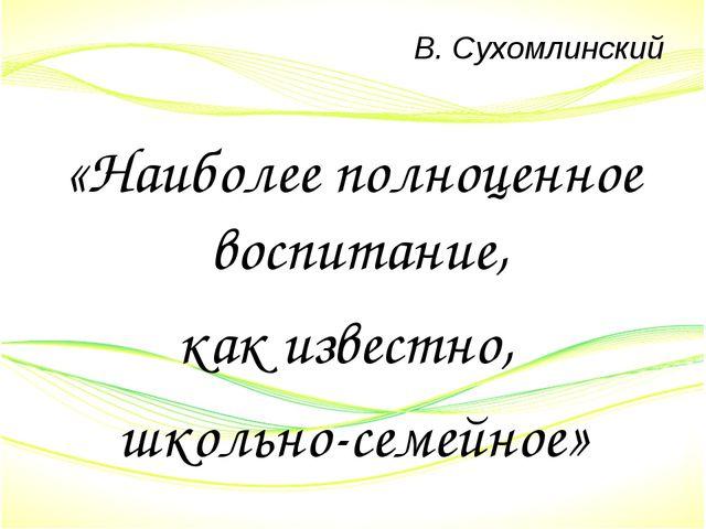 В. Сухомлинский «Наиболее полноценное воспитание, как известно, школьно-семей...