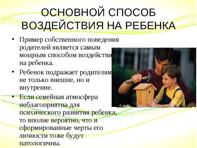 ОСНОВНОЙ СПОСОБ ВОЗДЕЙСТВИЯ НА РЕБЕНКА Пример собственного поведения родителе...