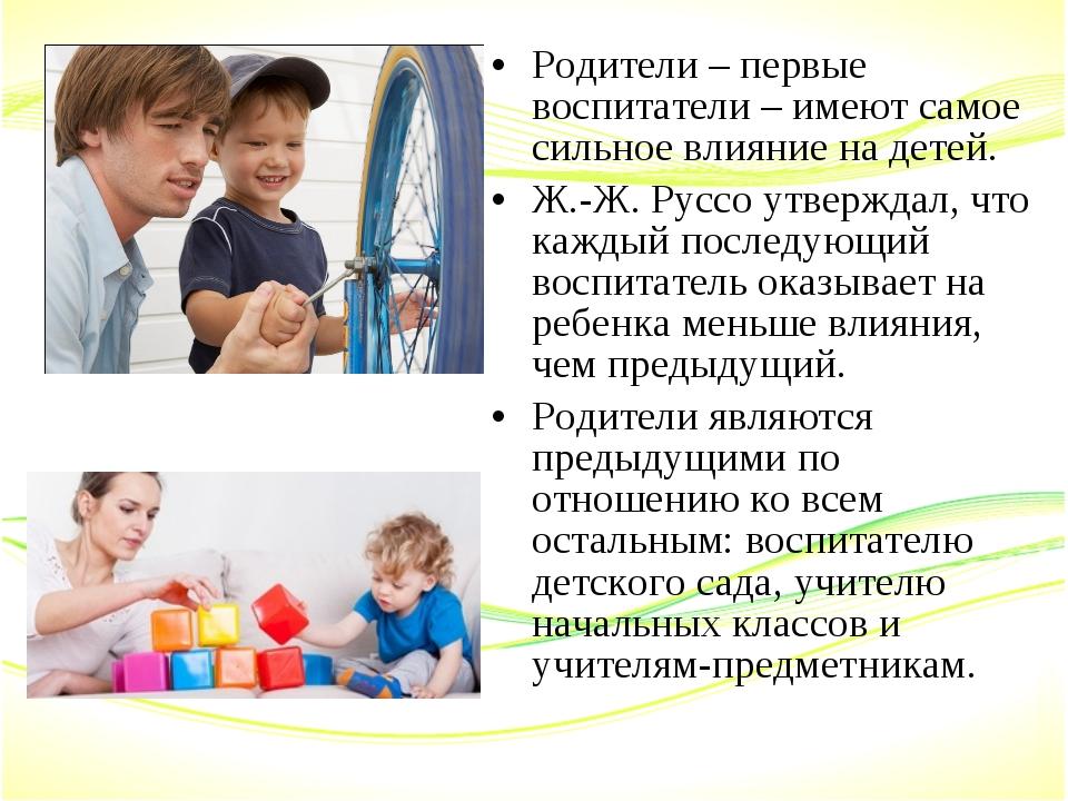Родители – первые воспитатели – имеют самое сильное влияние на детей. Ж.-Ж. Р...