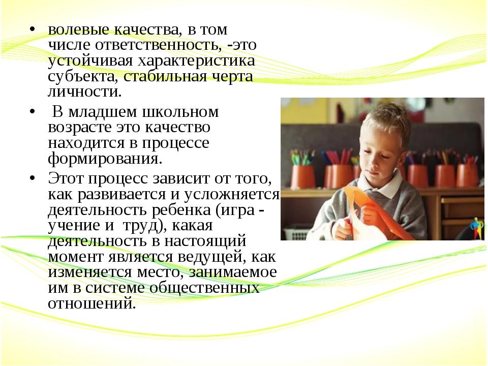 волевые качества, в том числеответственность, -это устойчивая характеристика...