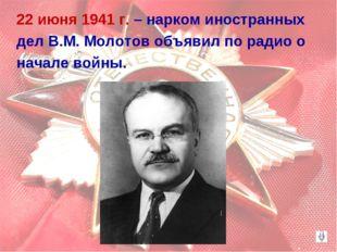 22 июня 1941 г. – нарком иностранных дел В.М. Молотов объявил по радио о нача