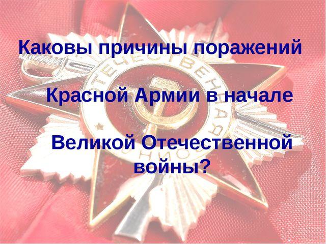 Каковы причины поражений Красной Армии в начале Великой Отечественной войны?