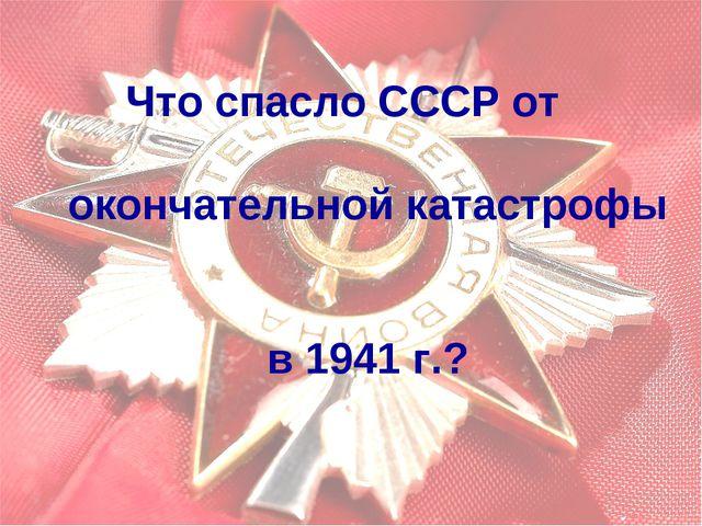 Что спасло СССР от окончательной катастрофы в 1941 г.?