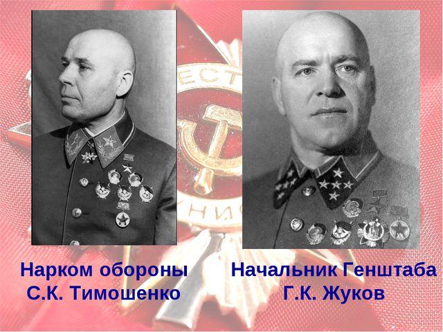 Нарком обороны С.К. Тимошенко Начальник Генштаба Г.К. Жуков