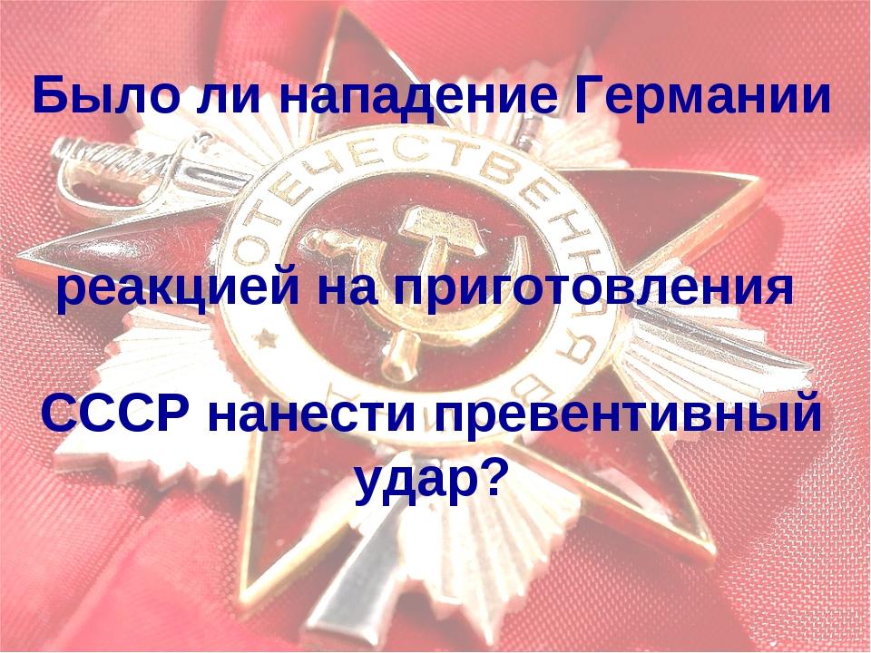 Было ли нападение Германии реакцией на приготовления СССР нанести превентивны...
