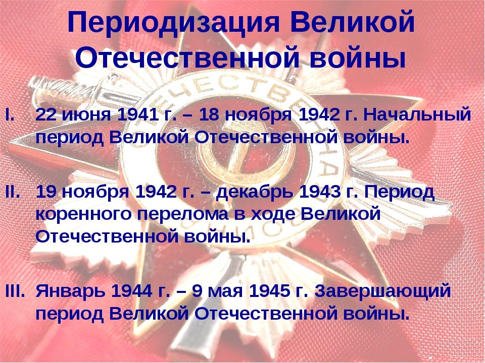 Периодизация Великой Отечественной войны 22 июня 1941 г. – 18 ноября 1942 г....