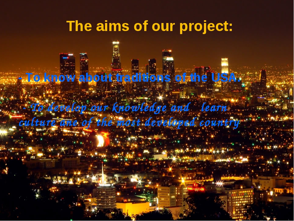 The aims of our project: - To know about traditions of the USA. - To develop...