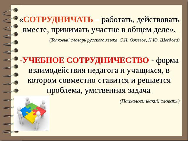«СОТРУДНИЧАТЬ – работать, действовать вместе, принимать участие в общем деле...