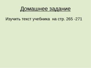 Домашнее задание Изучить текст учебника на стр. 265 -271