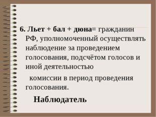 6. Льет + бал + дюна= гражданин РФ, уполномоченный осуществлять наблюдение за