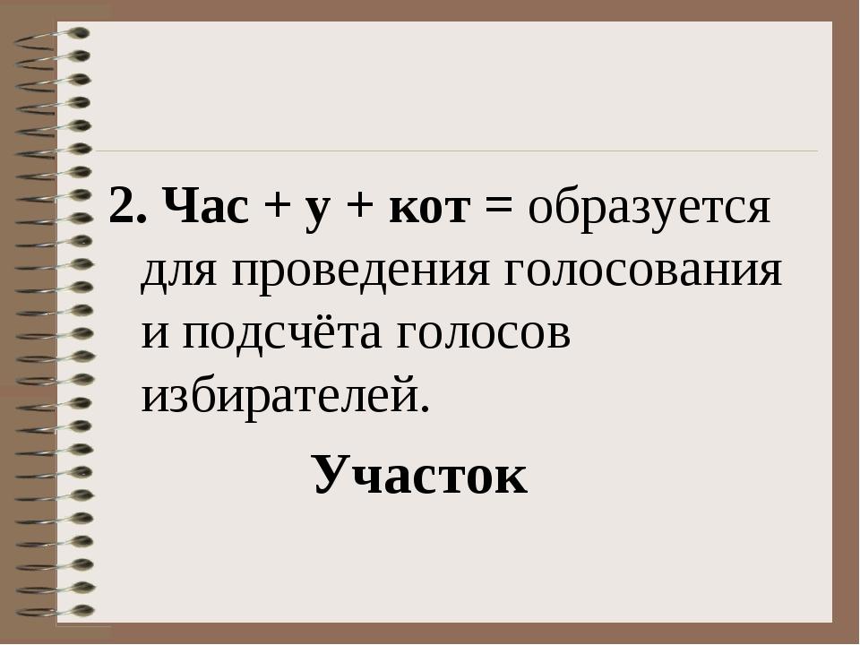 2. Час + у + кот = образуется для проведения голосования и подсчёта голосов и...