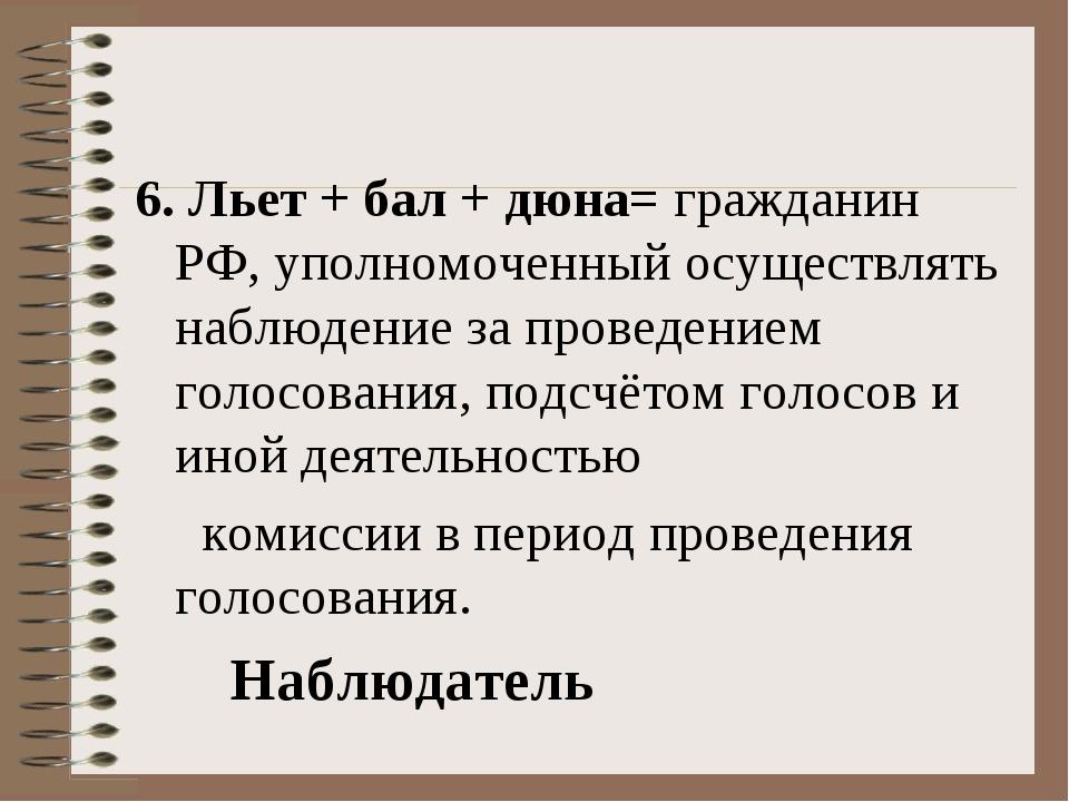 6. Льет + бал + дюна= гражданин РФ, уполномоченный осуществлять наблюдение за...