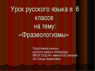 Урок русского языка в 6 классе на тему: «Фразеологизмы». Подготовила учитель