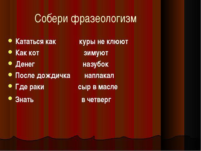 Собери фразеологизм Кататься как куры не клюют Как кот зимуют Денег назубок П...