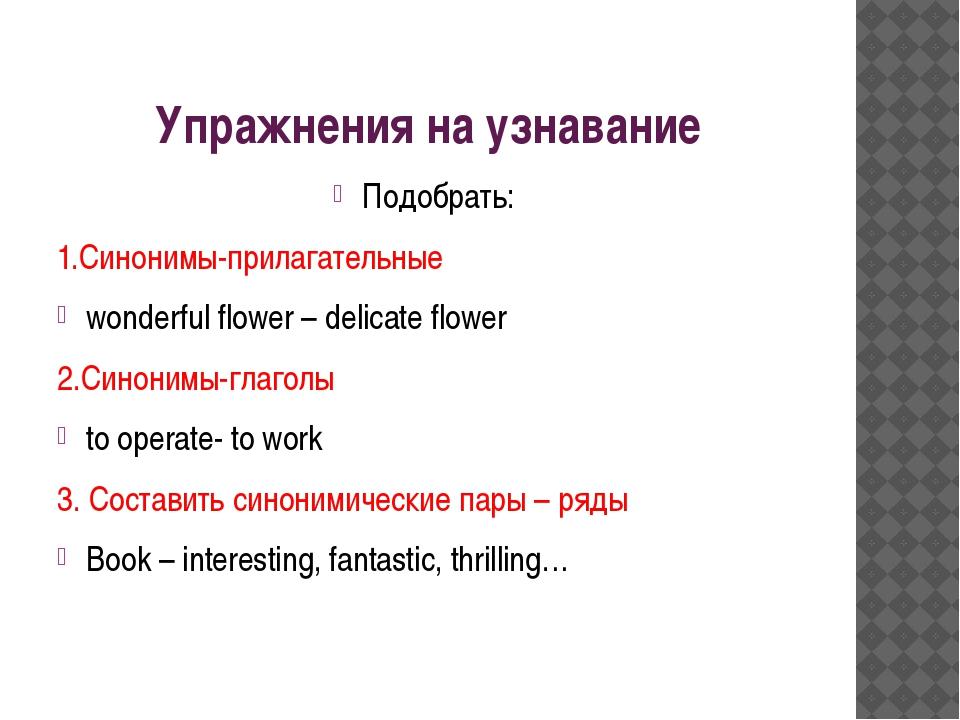 Упражнения на узнавание Подобрать: 1.Синонимы-прилагательные wonderful flower...