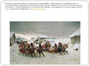 На Руси названиеМясопуст,МясопустнаяиСырная неделя. Обряд связан с пров