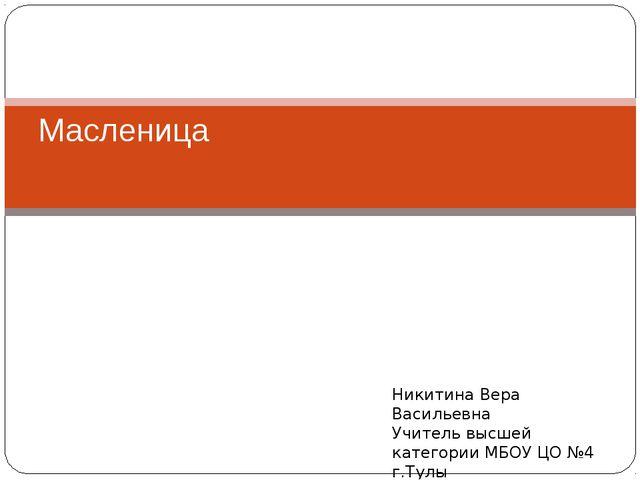 Масленица Никитина Вера Васильевна Учитель высшей категории МБОУ ЦО №4 г.Тулы