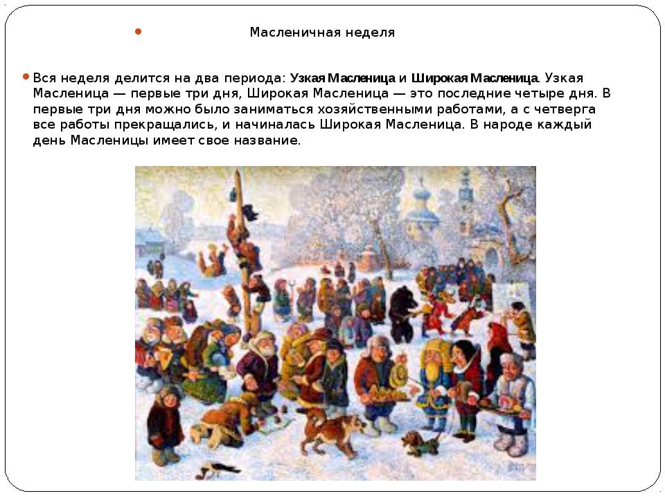 Масленичная неделя Вся неделя делится на два периода:Узкая МасленицаиШирок...