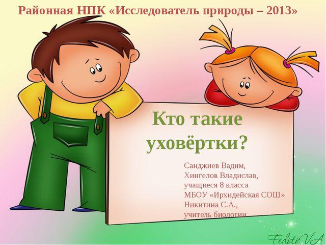 Кто такие уховёртки? Районная НПК «Исследователь природы – 2013» Санджиев Вад...