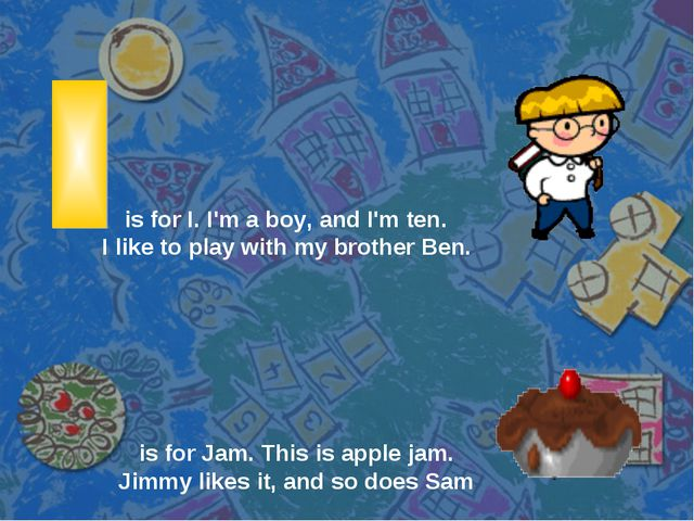 is for I. I'm a boy, and I'm ten. I like to play with my brother Ben. is for...