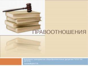ПРАВООТНОШЕНИЯ Выполнила: преподаватель общеобразовательных дисциплин ГБПОУ В
