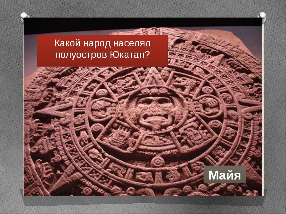Какой народ населял полуостров Юкатан? Майя