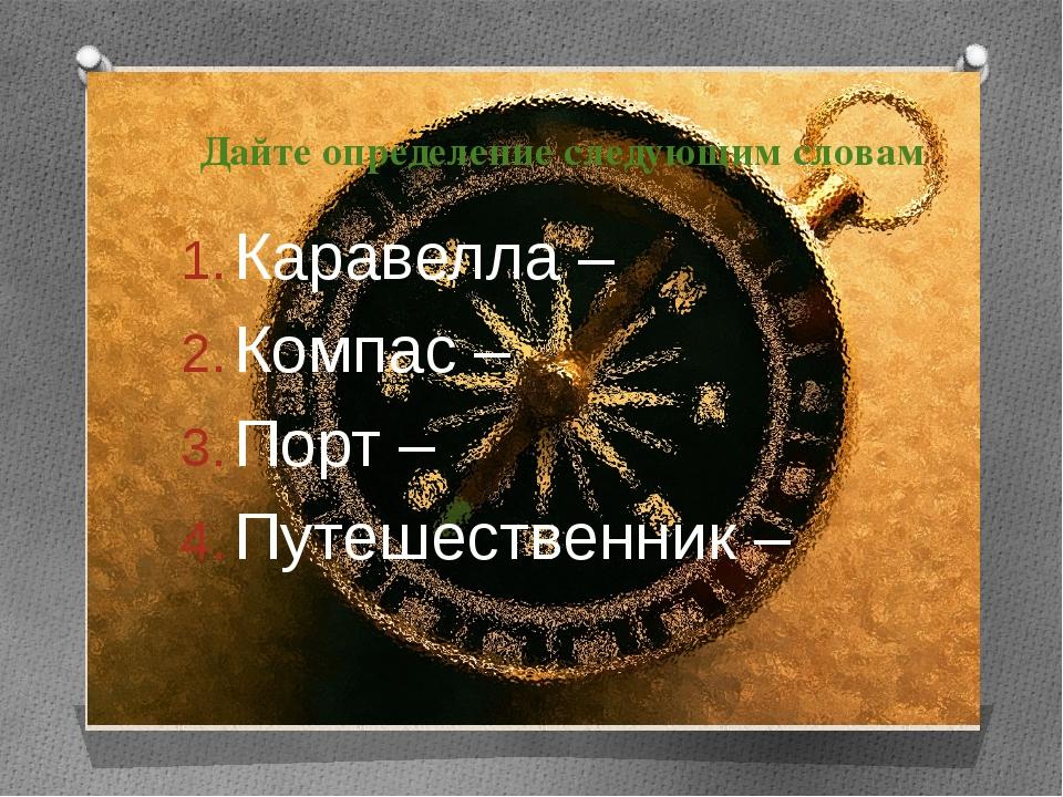 Дайте определение следующим словам Каравелла – Компас – Порт – Путешественник –