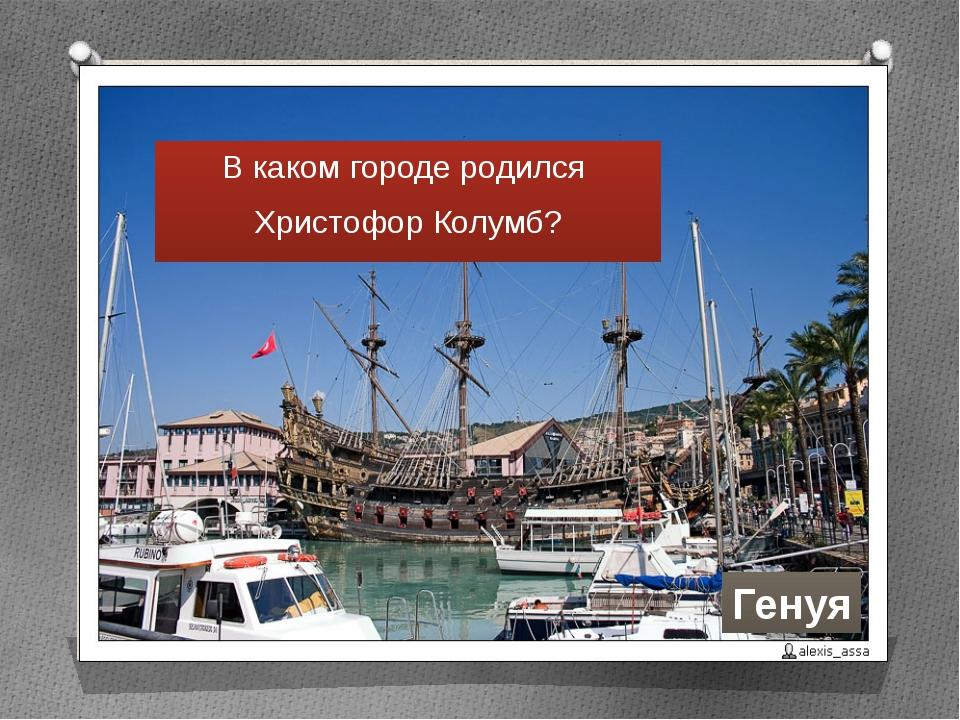 В каком городе родился Христофор Колумб? Генуя