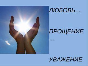 ЛЮБОВЬ… ПРОЩЕНИЕ… УВАЖЕНИЕ…