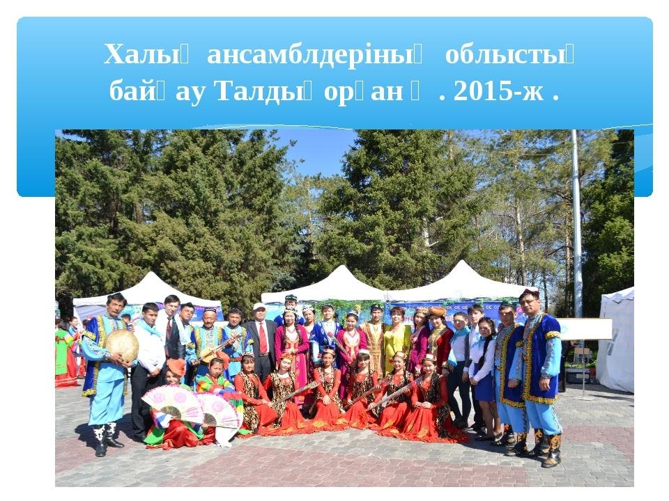 Халық ансамблдеріның облыстық байқау Талдықорған қ . 2015-ж .