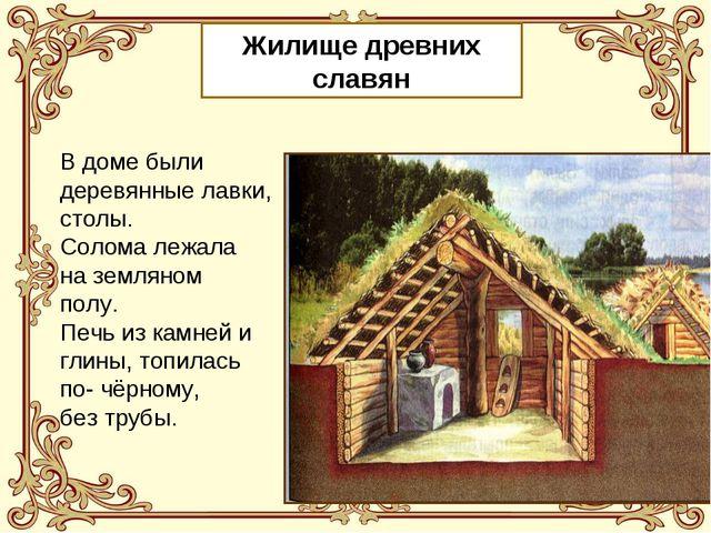 Жилище древних славян В доме были деревянные лавки, столы. Солома лежала на з...