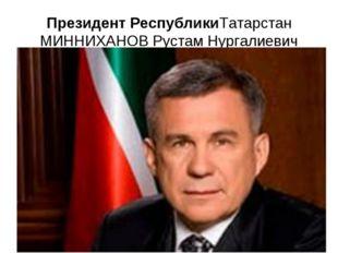 Президент РеспубликиТатарстан МИННИХАНОВ Рустам Нургалиевич