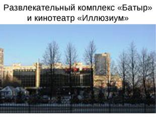 Развлекательный комплекс «Батыр» и кинотеатр «Иллюзиум»