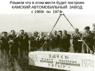 Решили что в этом месте будет построен КАМСКИЙ АВТОМОБИЛЬНЫЙ ЗАВОД с 1969г. п