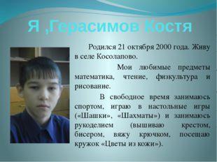 Я ,Герасимов Костя Родился 21 октября 2000 года. Живу в селе Косолапово. Мои