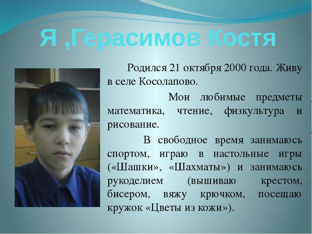 Я ,Герасимов Костя Родился 21 октября 2000 года. Живу в селе Косолапово. Мои...