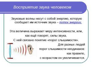 Восприятие звука человеком Звуковые волны несут с собой энергию, которую сооб