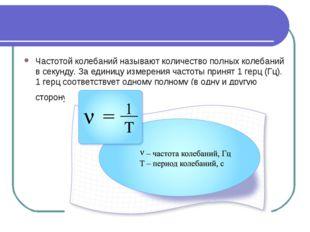 Частотой колебаний называют количество полных колебаний в секунду. За единицу