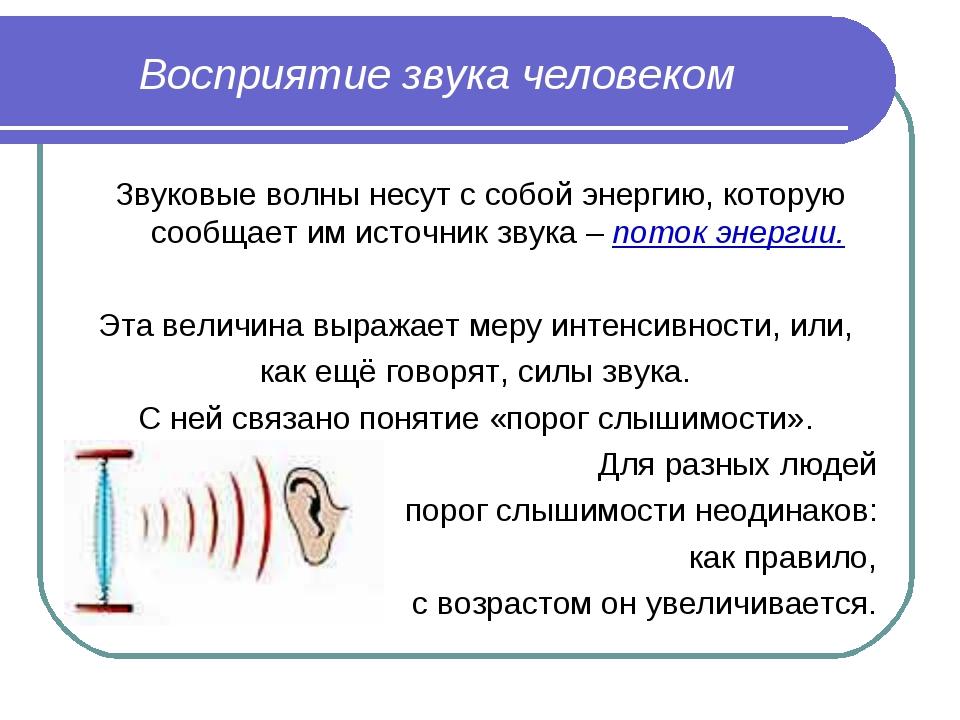 Восприятие звука человеком Звуковые волны несут с собой энергию, которую сооб...