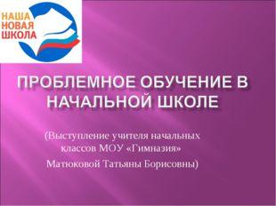(Выступление учителя начальных классов МОУ «Гимназия» Матюковой Татьяны Борис