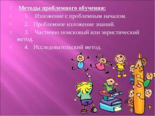 Методы проблемного обучения: 1. Изложение с проблемным началом. 2. Проблемно