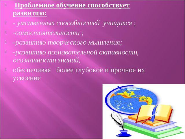Проблемное обучение способствует развитию: - умственных способностей учащихс...