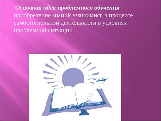 Основная идея проблемного обучения - приобретение знаний учащимися в процесс...
