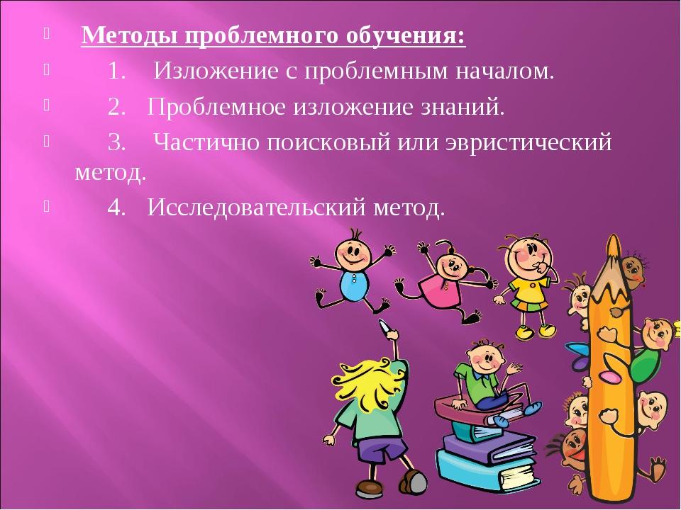 Методы проблемного обучения: 1. Изложение с проблемным началом. 2. Проблемно...