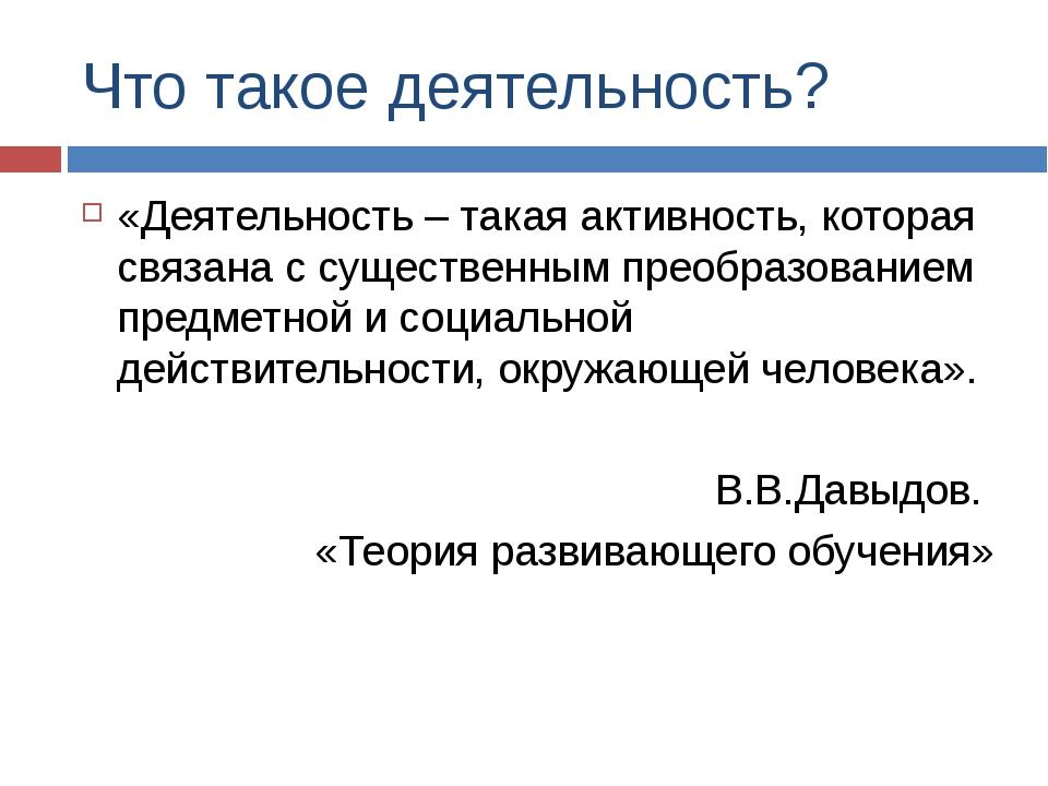 Что такое деятельность? «Деятельность – такая активность, которая связана с с...