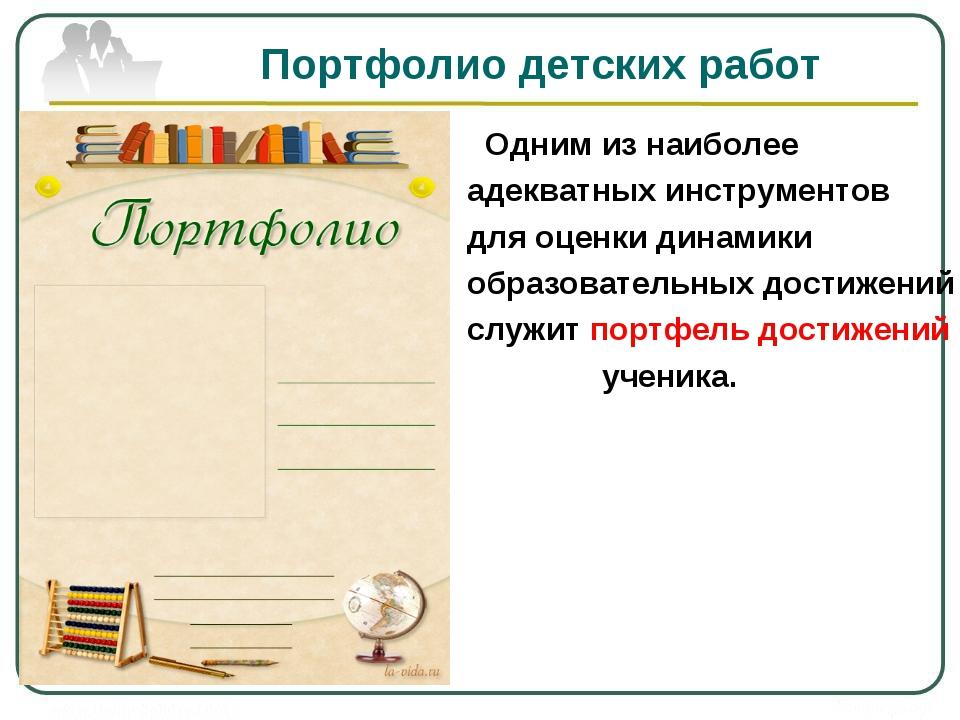 Портфолио детских работ Одним из наиболее адекватных инструментов для оценки...