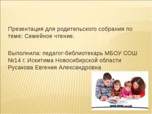 Презентация для родительского собрания по теме: Семейное чтение. Выполнила: п